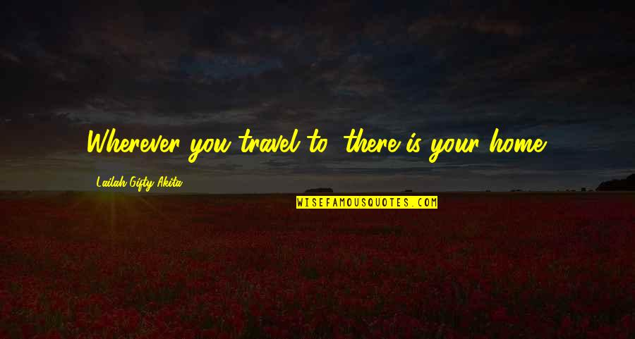 Home Is Wherever Quotes By Lailah Gifty Akita: Wherever you travel to, there is your home.