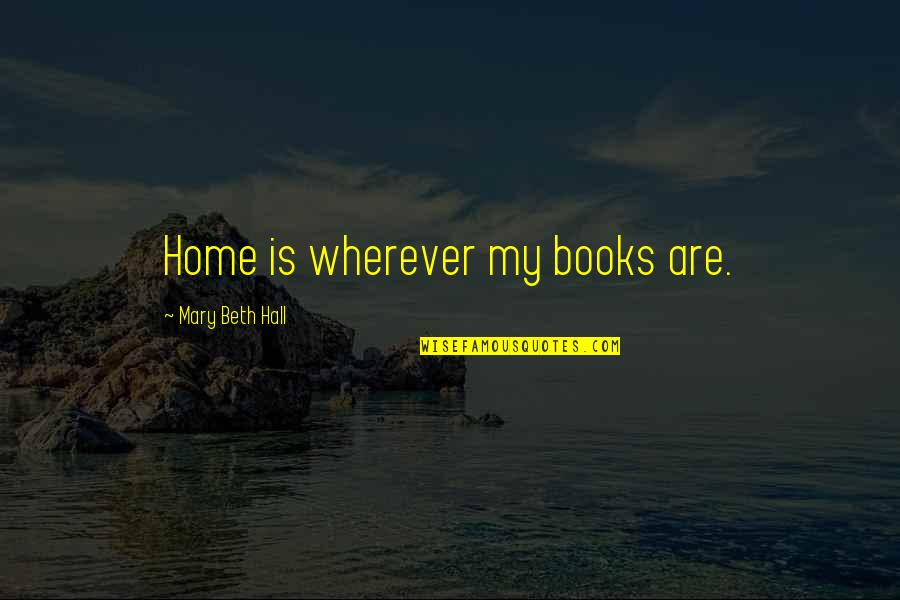 Home Is Wherever Quotes By Mary Beth Hall: Home is wherever my books are.