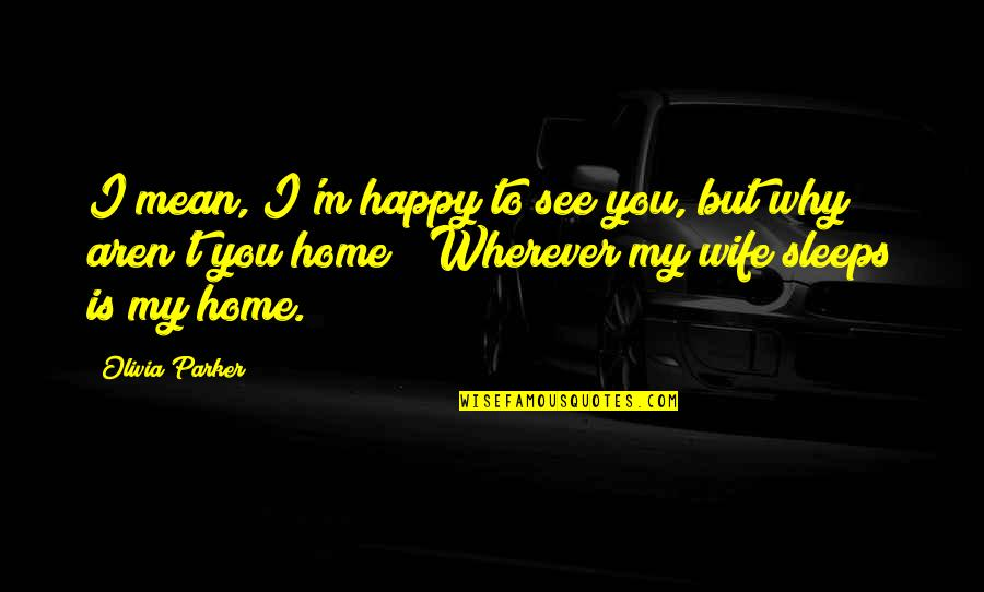 Home Is Wherever Quotes By Olivia Parker: I mean, I'm happy to see you, but