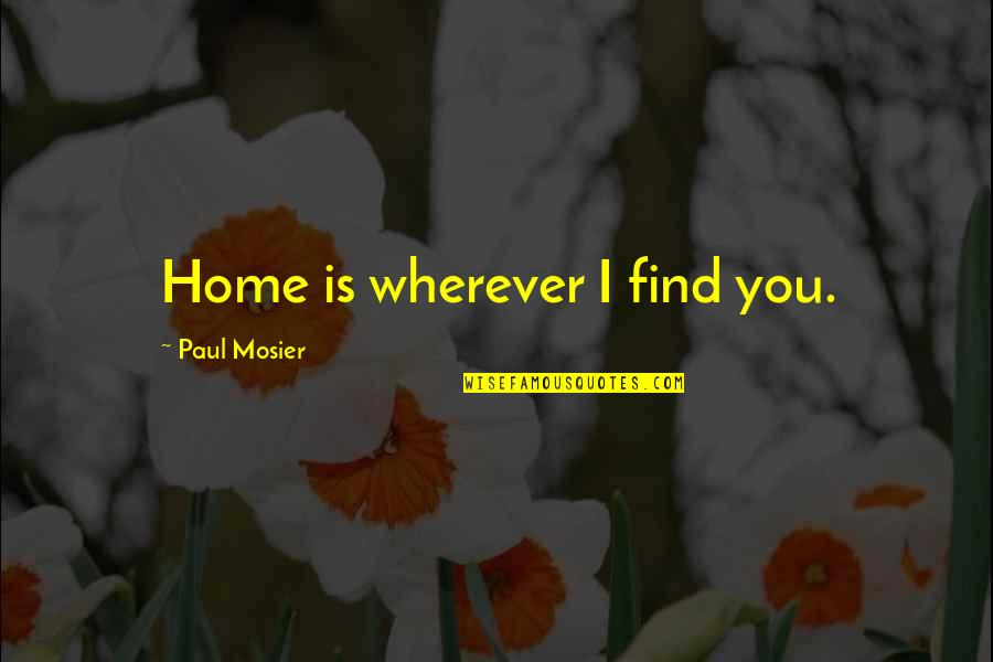 Home Is Wherever Quotes By Paul Mosier: Home is wherever I find you.