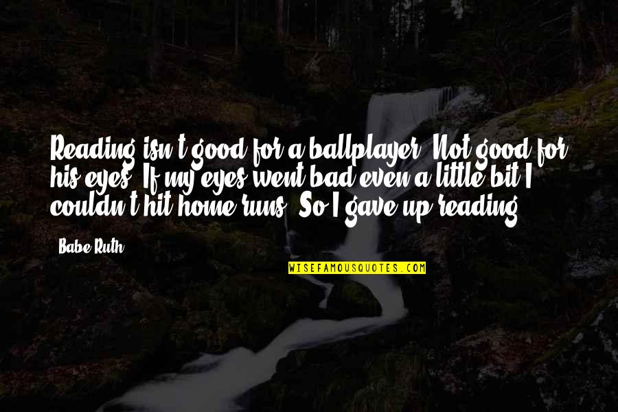 Home Runs Quotes By Babe Ruth: Reading isn't good for a ballplayer. Not good