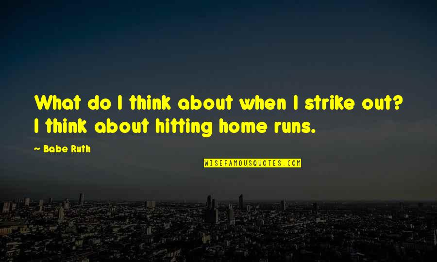Home Runs Quotes By Babe Ruth: What do I think about when I strike