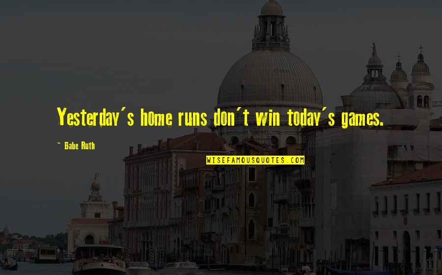 Home Runs Quotes By Babe Ruth: Yesterday's home runs don't win today's games.