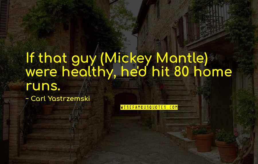 Home Runs Quotes By Carl Yastrzemski: If that guy (Mickey Mantle) were healthy, he'd