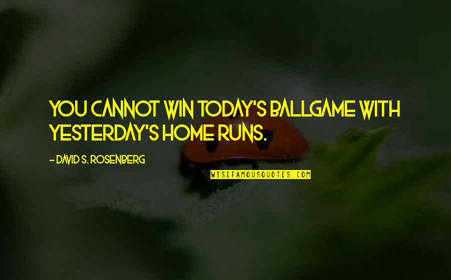 Home Runs Quotes By David S. Rosenberg: You cannot win today's ballgame with yesterday's home