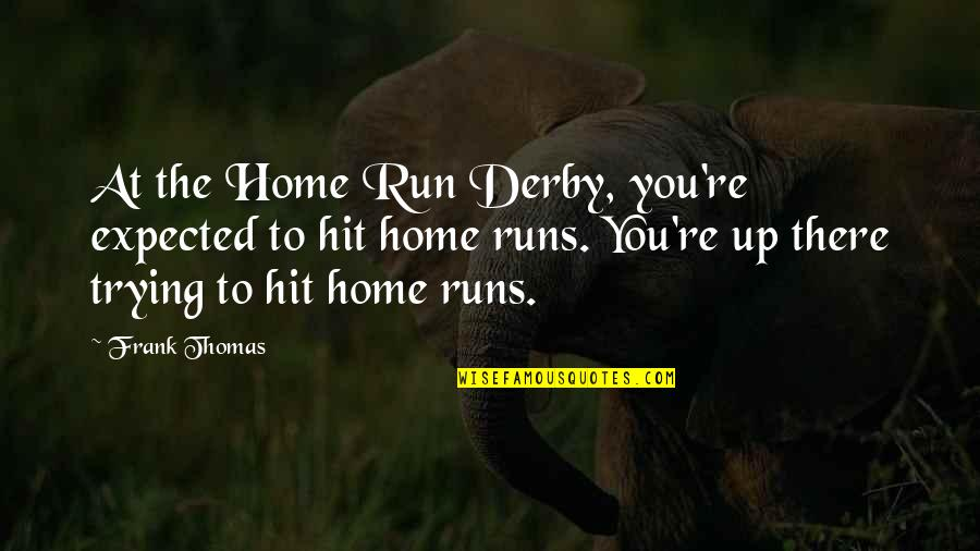 Home Runs Quotes By Frank Thomas: At the Home Run Derby, you're expected to