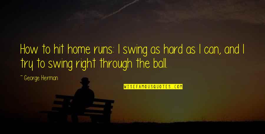Home Runs Quotes By George Herman: How to hit home runs: I swing as