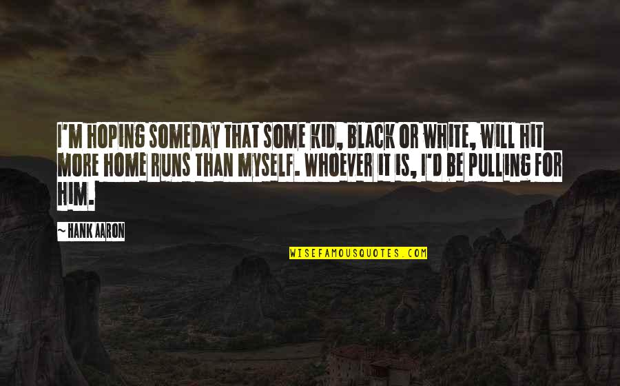 Home Runs Quotes By Hank Aaron: I'm hoping someday that some kid, black or