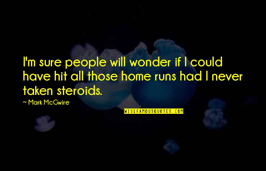 Home Runs Quotes By Mark McGwire: I'm sure people will wonder if I could