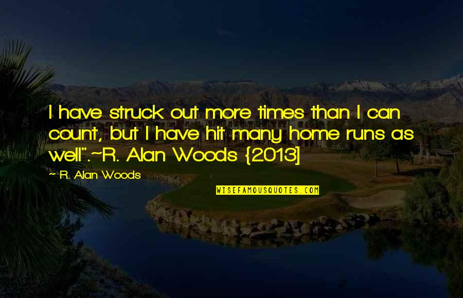 Home Runs Quotes By R. Alan Woods: I have struck out more times than I