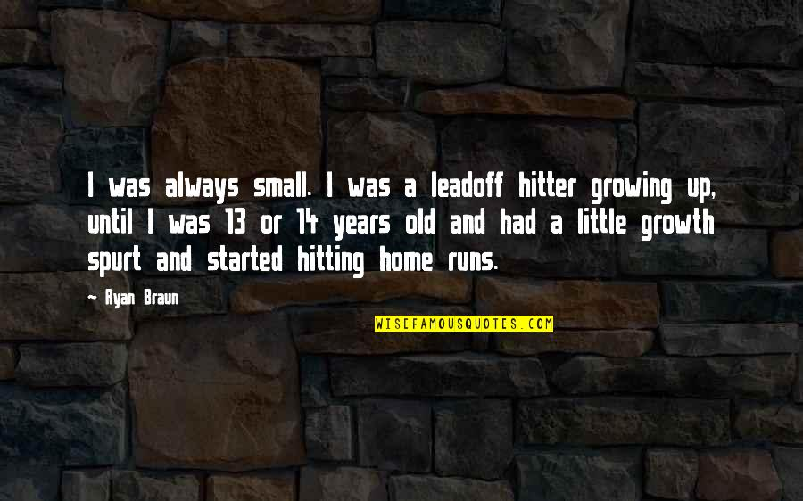 Home Runs Quotes By Ryan Braun: I was always small. I was a leadoff
