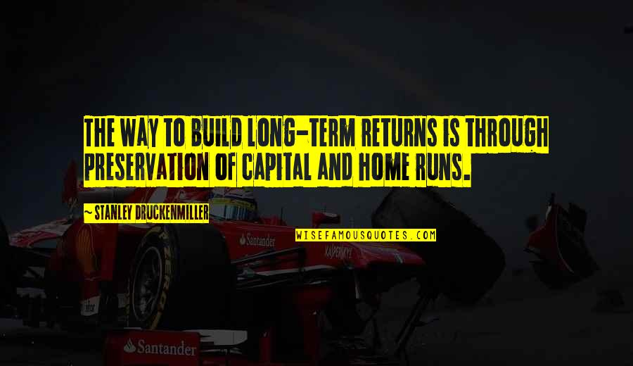Home Runs Quotes By Stanley Druckenmiller: The way to build long-term returns is through