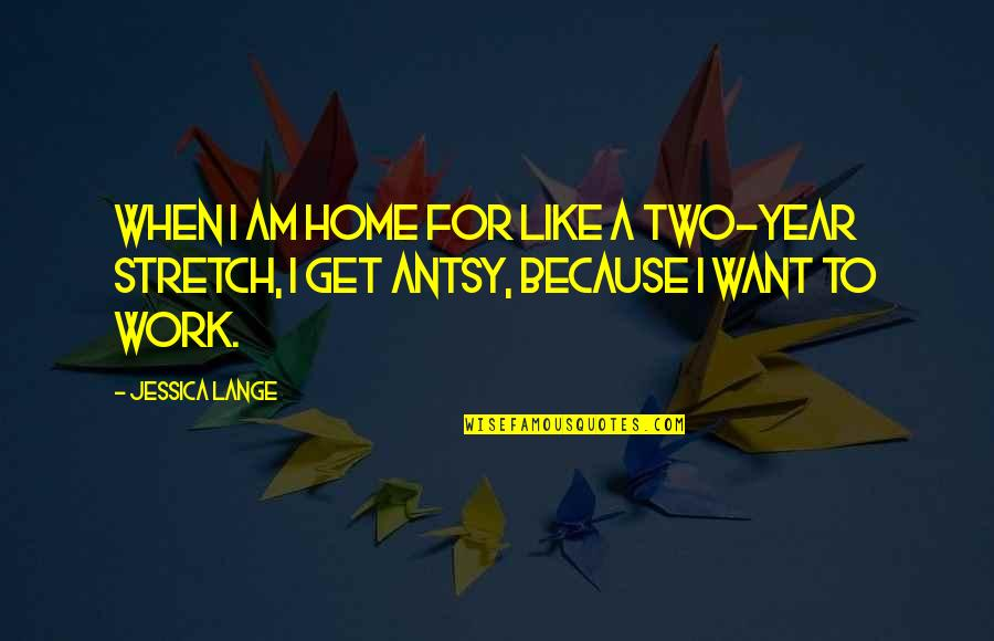 Home Stretch Quotes By Jessica Lange: When I am home for like a two-year