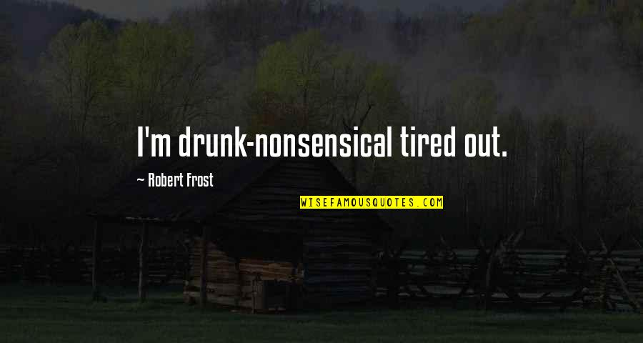 Home Stretch Quotes By Robert Frost: I'm drunk-nonsensical tired out.