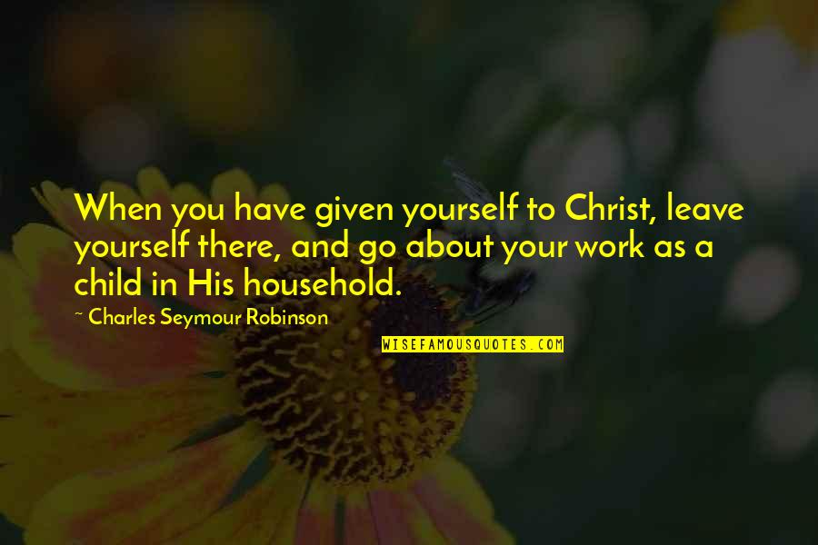 Home Warmth Quotes By Charles Seymour Robinson: When you have given yourself to Christ, leave