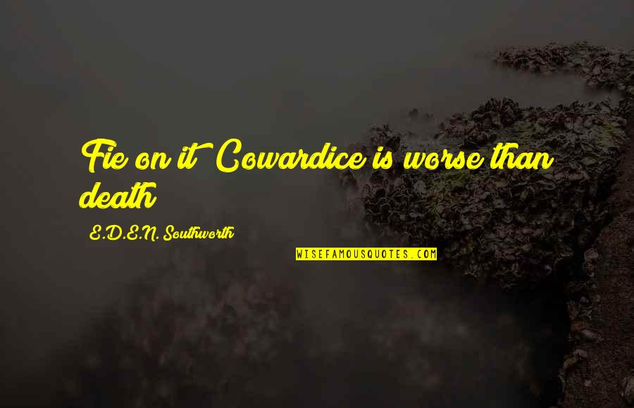 Home Warmth Quotes By E.D.E.N. Southworth: Fie on it! Cowardice is worse than death!