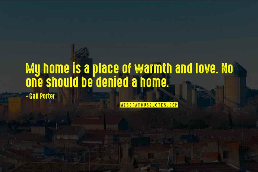 Home Warmth Quotes By Gail Porter: My home is a place of warmth and