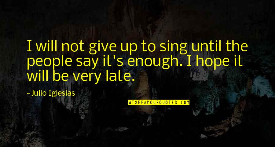 Home Warmth Quotes By Julio Iglesias: I will not give up to sing until
