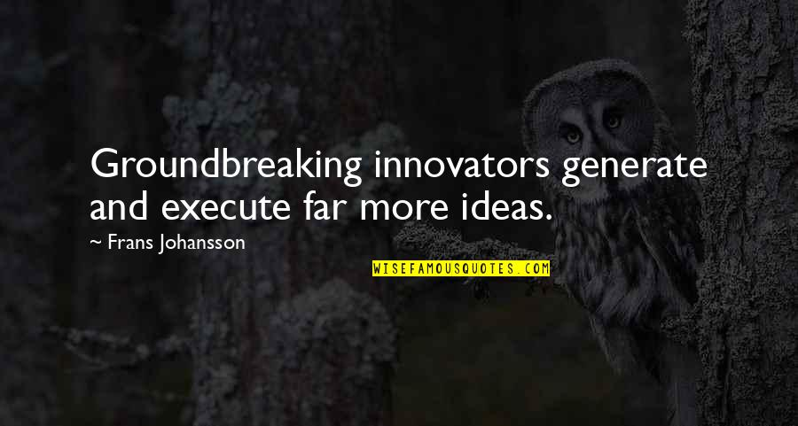 Homefront Memorable Quotes By Frans Johansson: Groundbreaking innovators generate and execute far more ideas.