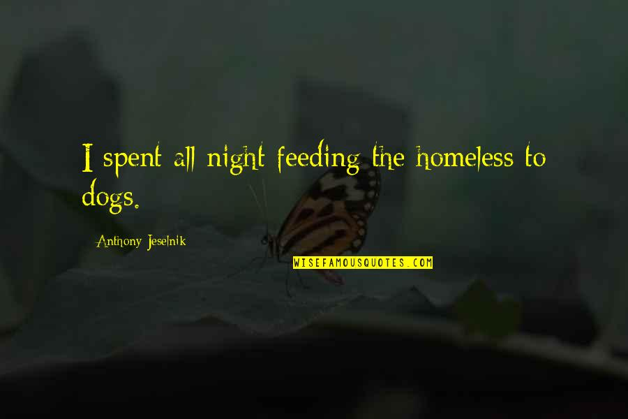 Homeless Dogs Quotes By Anthony Jeselnik: I spent all night feeding the homeless to