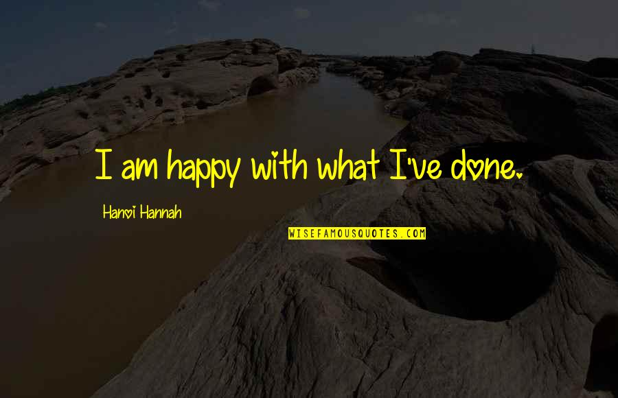 Homelife Quotes By Hanoi Hannah: I am happy with what I've done.