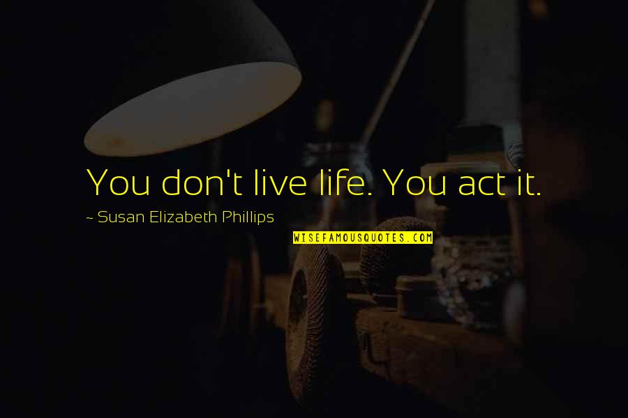 Homelife Quotes By Susan Elizabeth Phillips: You don't live life. You act it.