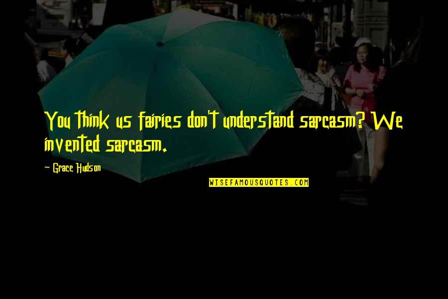 Homem De Ferro Quotes By Grace Hudson: You think us fairies don't understand sarcasm? We