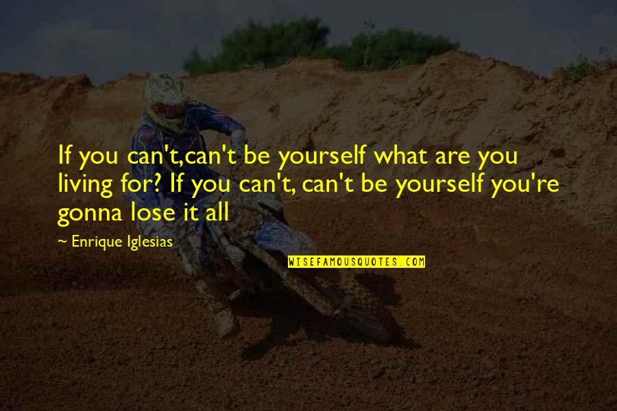 Homeownership Quotes By Enrique Iglesias: If you can't,can't be yourself what are you