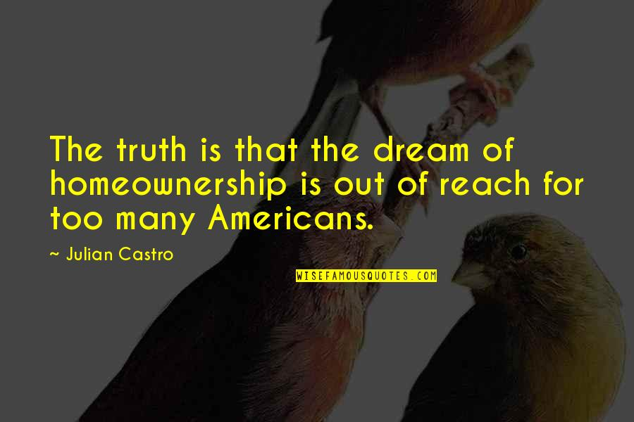 Homeownership Quotes By Julian Castro: The truth is that the dream of homeownership