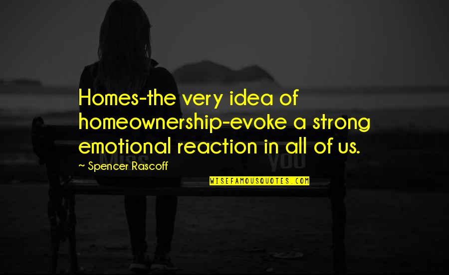 Homeownership Quotes By Spencer Rascoff: Homes-the very idea of homeownership-evoke a strong emotional