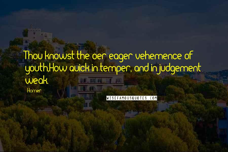 Homer quotes: Thou knowst the oer-eager vehemence of youth,How quick in temper, and in judgement weak.