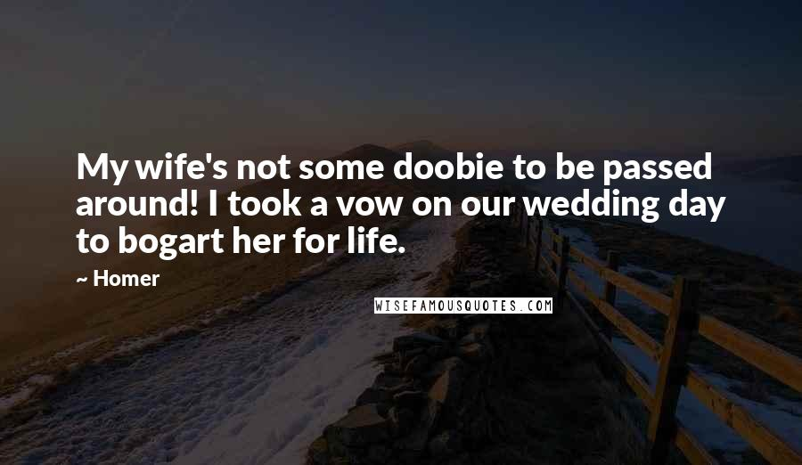 Homer quotes: My wife's not some doobie to be passed around! I took a vow on our wedding day to bogart her for life.