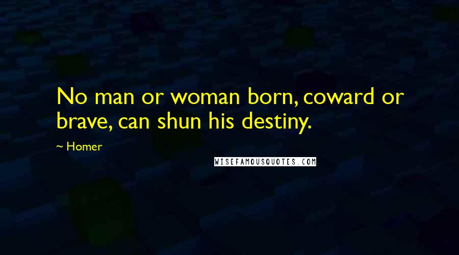 Homer quotes: No man or woman born, coward or brave, can shun his destiny.