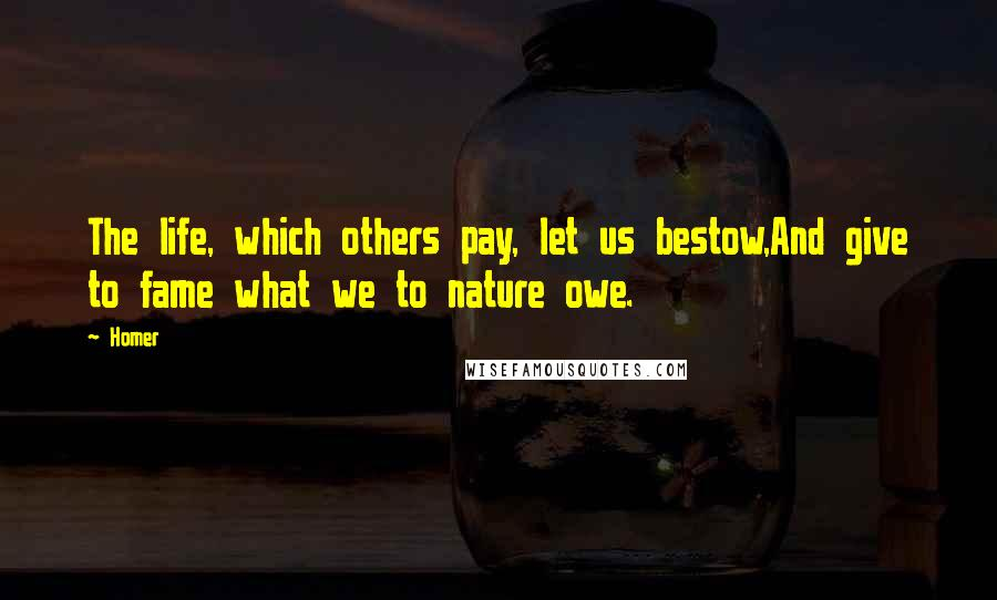 Homer quotes: The life, which others pay, let us bestow,And give to fame what we to nature owe.