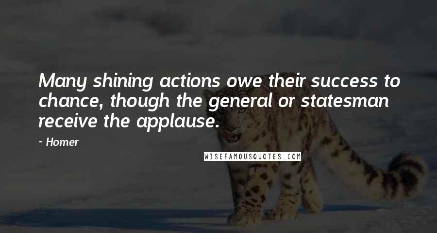 Homer quotes: Many shining actions owe their success to chance, though the general or statesman receive the applause.