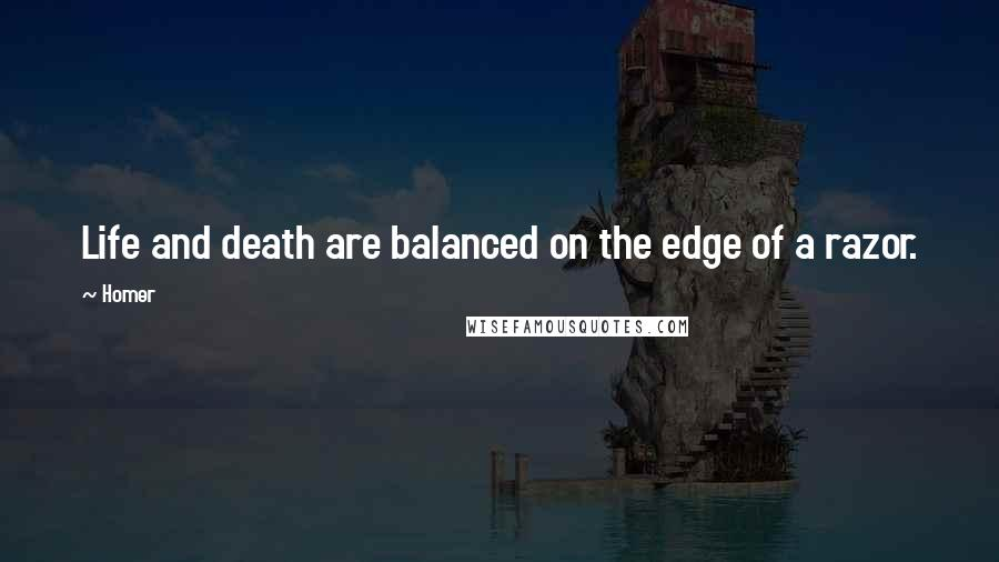 Homer quotes: Life and death are balanced on the edge of a razor.