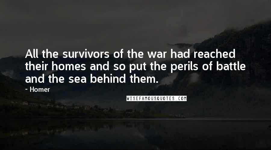 Homer quotes: All the survivors of the war had reached their homes and so put the perils of battle and the sea behind them.