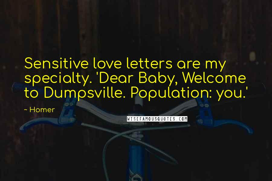 Homer quotes: Sensitive love letters are my specialty. 'Dear Baby, Welcome to Dumpsville. Population: you.'