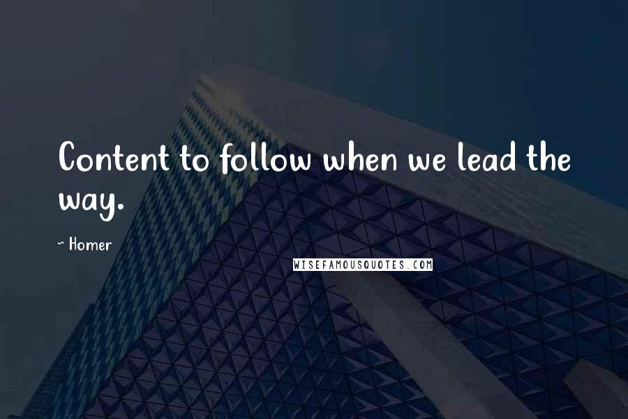 Homer quotes: Content to follow when we lead the way.