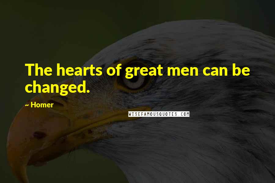 Homer quotes: The hearts of great men can be changed.
