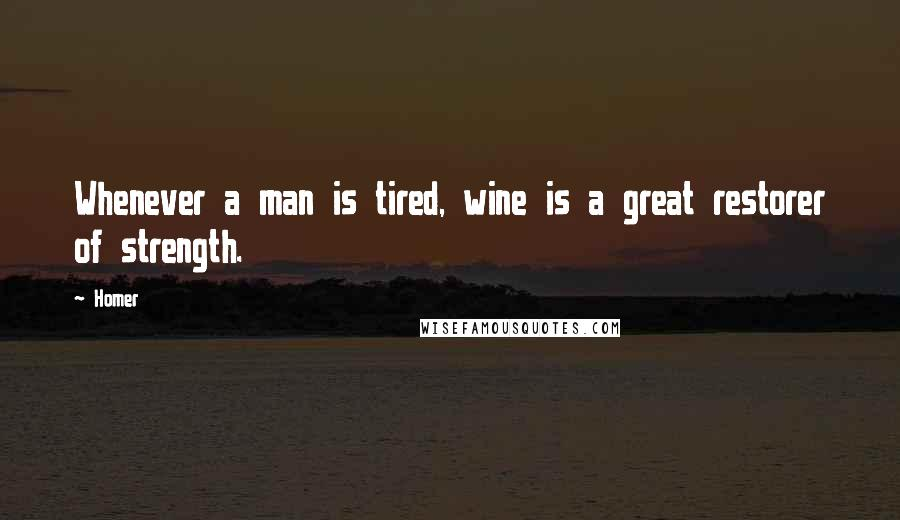 Homer quotes: Whenever a man is tired, wine is a great restorer of strength.