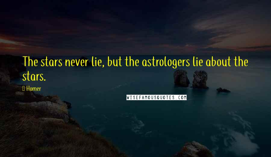 Homer quotes: The stars never lie, but the astrologers lie about the stars.