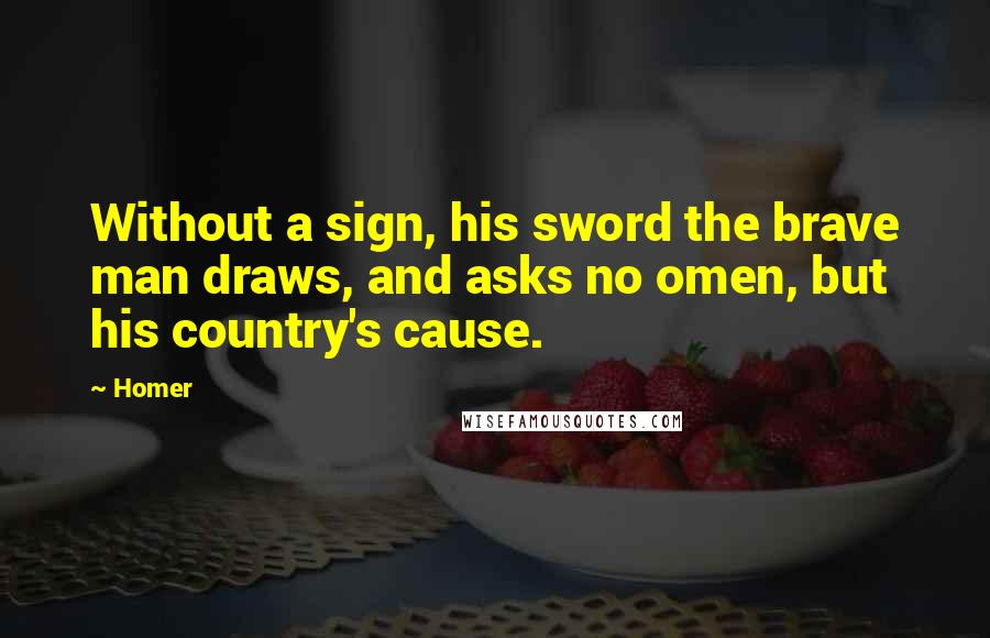Homer quotes: Without a sign, his sword the brave man draws, and asks no omen, but his country's cause.