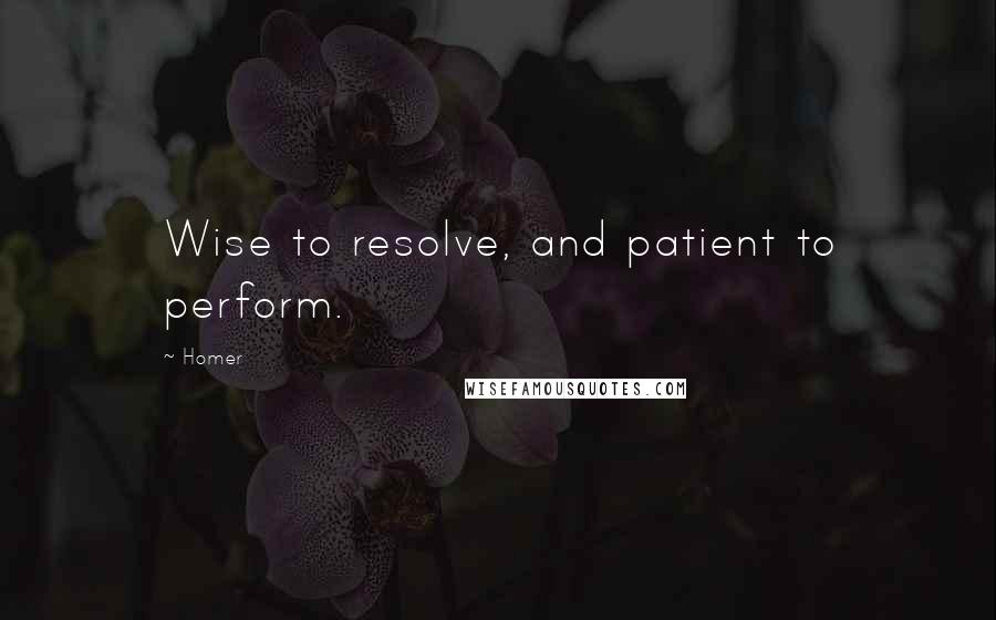Homer quotes: Wise to resolve, and patient to perform.