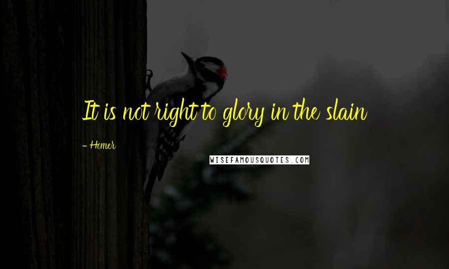 Homer quotes: It is not right to glory in the slain
