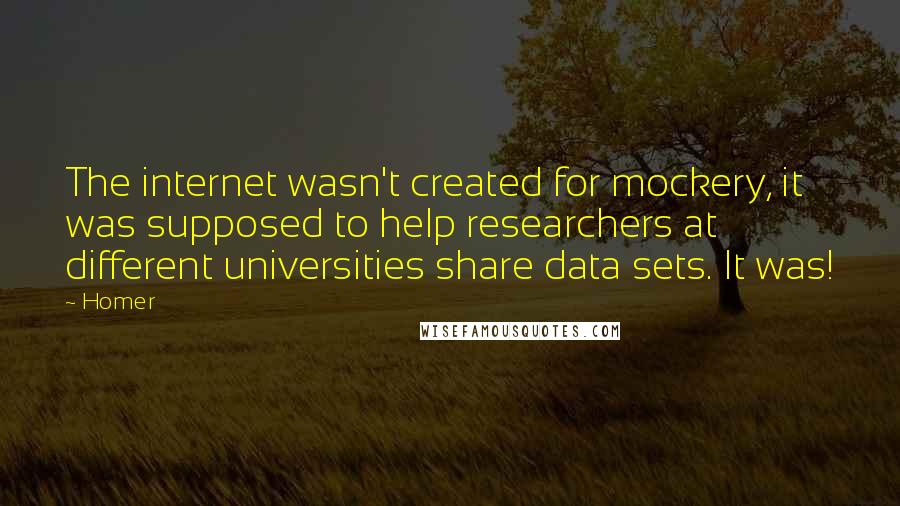 Homer quotes: The internet wasn't created for mockery, it was supposed to help researchers at different universities share data sets. It was!