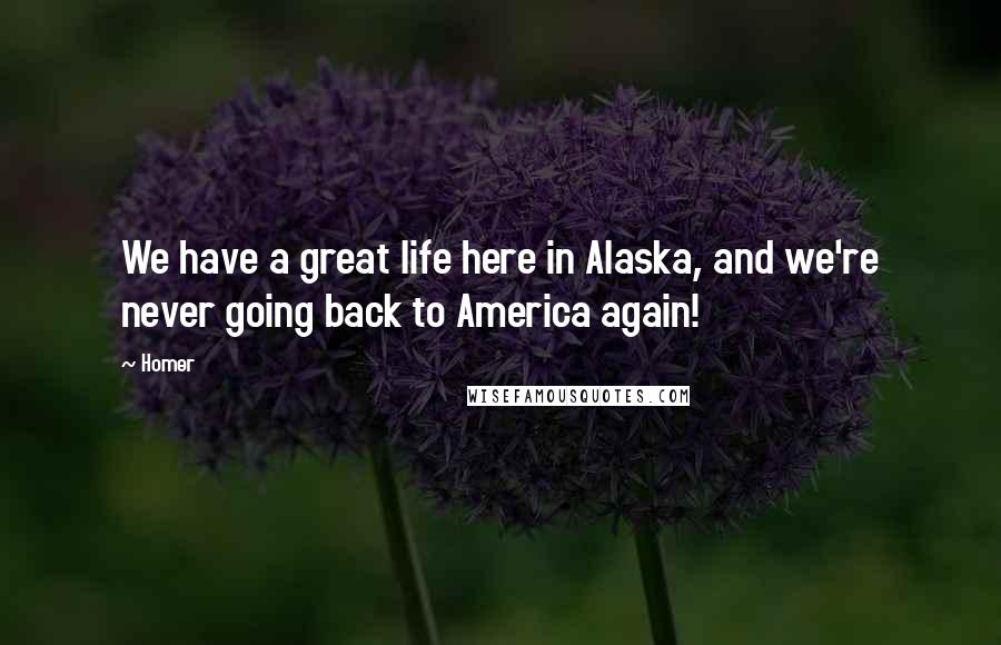 Homer quotes: We have a great life here in Alaska, and we're never going back to America again!