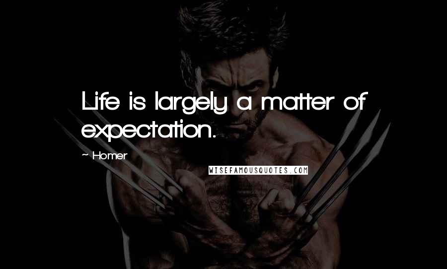 Homer quotes: Life is largely a matter of expectation.