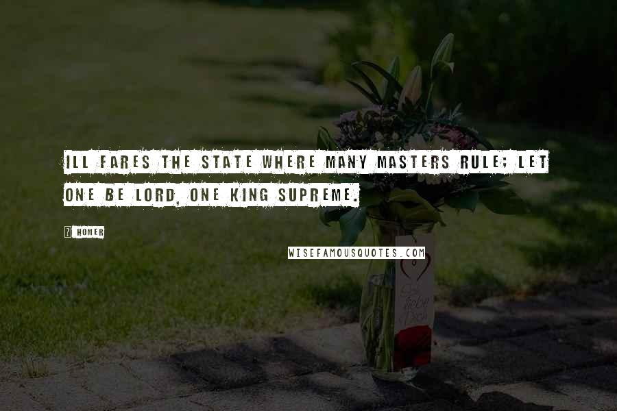 Homer quotes: Ill fares the State where many masters rule; let one be lord, one king supreme.