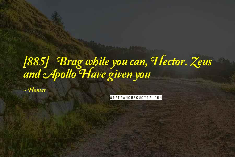 Homer quotes: [885] Brag while you can, Hector. Zeus and Apollo Have given you